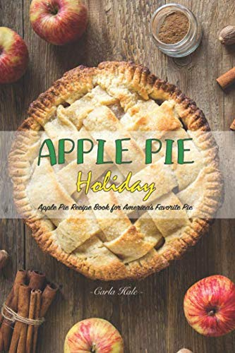 Apple Pie Holiday: Apple Pie Recipe Book for America's Favorite Pie by Carla Hale