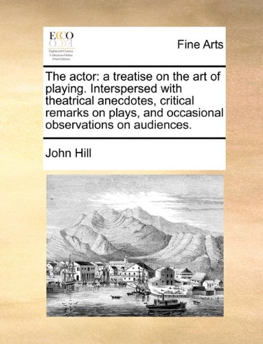 The actor: a treatise on the art of playing. Interspersed with theatrical anecdotes, critical remarks on plays, and occa