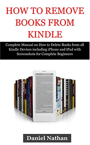 How to Remove Books from Kindle: Complete Manual on How to Delete Books from all Kindle Devices including iPhone and iPad with Screenshots for Complete Beginners in Less than 5 minutes