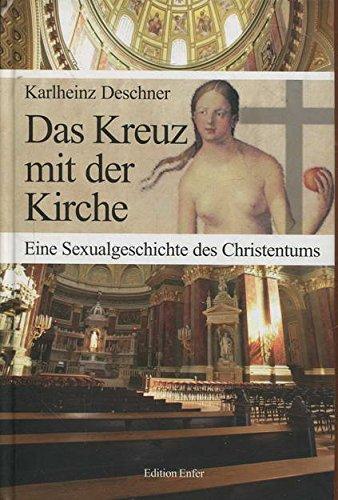 Das Kreuz mit der Kirche: Eine Sexualgeschichte des Christentums