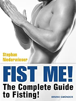 Fist Me! The Complete Guide to Fisting: Sex Guide for Gay Men by [Niederwieser, Stephan]