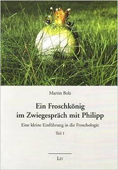 Ein Froschkonig im Zwiegesprach mit Philipp: Eine kleine Einfuhrung in die Froschologie 1
