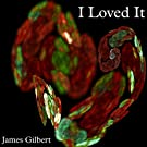 I Loved It by James Gilbert