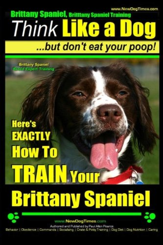 Brittany Spaniel, Brittany Spaniel Training  Think Like a Dog ~ But Don't Eat Your Poop!  Brittany Spaniel Breed Expert Training: Here's EXACTLY How To TRAIN Your Brittany Spaniel (Volume 1) pdf epub