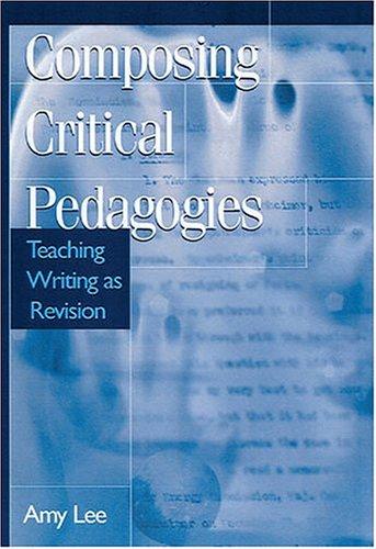 Composing Critical Pedagogies: Teaching Writing As Revision (Refiguring English Studies)