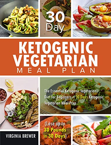 30 Day Ketogenic Vegetarian Meal Plan: The Essential Ketogenic Vegetarian Diet for Beginners - 30 Days Ketogenic Vegetarian Meal Prep (Lose up to 30 Pounds in 30 Days)