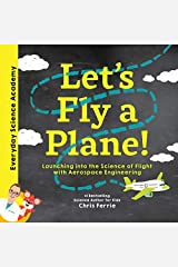 Let's Fly a Plane!: Launching into the Science of Flight with Aerospace Engineering (Everyday Science Academy) Kindle Edition