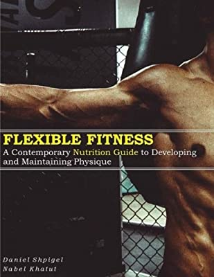 Flexible Fitness: A Contemporary Nutrition Guide to Developing and Maintaining Physique