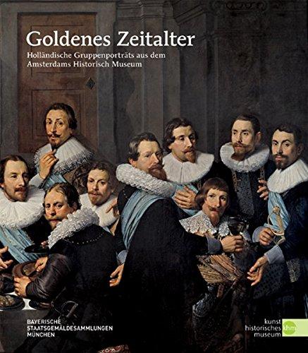 Goldenes Zeitalter: Holländische Gruppenporträts aus dem ›Amsterdams Historisch Museum‹. Katalog zur Ausstellung in Wien.  Holländische ... Staatsgemäldesammlung, 02.12.2010 -13.02.2011