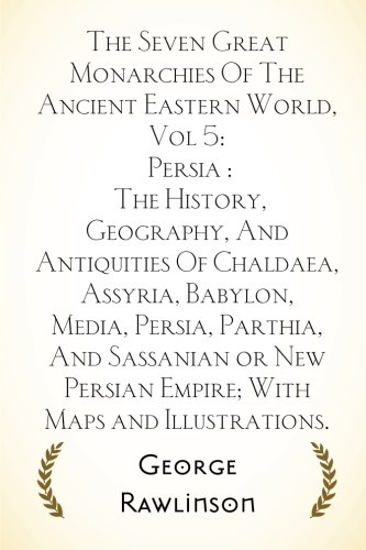 The Seven Great Monarchies Of The Ancient Eastern World, Vol 5: Persia : The History, Geography, And Antiquities Of Chaldaea, Assyria, Babylon, Media, ... Persian Empire; With Maps and Illustrations.