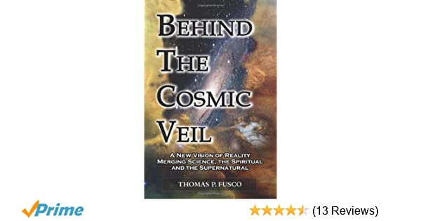 Behind the cosmic veil a new vision of reality merging science the behind the cosmic veil a new vision of reality merging science the spiritual and the supernatural thomas p fusco 9780983766308 amazon books stopboris Gallery