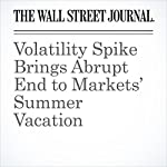 Volatility Spike Brings Abrupt End to Markets' Summer Vacation | Inyoung Hwang,Paul Vigna,Aaron Kuriloff