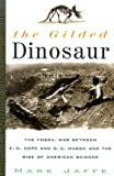 The Gilded Dinosaur: The Fossil War Between E.D. Cope and O.C. Marsh and the Rise of American Science