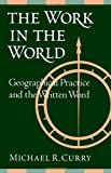 The Work in the World : Geographical Practice and the Written Word, Curry, Michael R., 0816626642