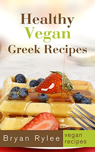 The Greek Cookbook: Vegan Greek Recipes: vegan cookbooks with pictures by Bryan Rylee