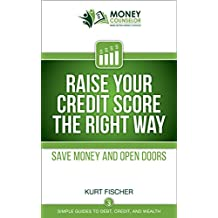 Raise Your Credit Score the Right Way: Save money and open doors (Simple Guides to Debt, Credit, and Wealth Book 3)