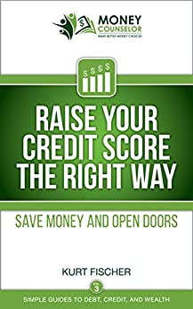 Raise Your Credit Score the Right Way: Save money and open doors (Simple Guides to Debt, Credit, and Wealth Book 3) by [Fischer, Kurt]