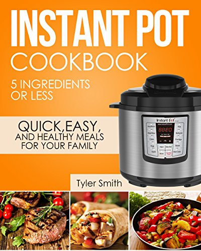 Instant Pot Cookbook: 5 Ingredients or Less – Quick, Easy and Healthy Meals for Your Family (Instant Pot Recipes Book 1) by Tyler Smith