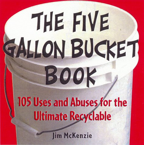 The Five Gallon Bucket Book: 105 Uses and Abuses for the Ultimate - 5 Pail Each Gallon