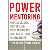 Power Mentoring: How Successful Mentors and Protéggés Get the Most Out of Their Relationships: How Successful Mentors and Proteges Get the Most Out of Their Relationships