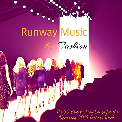 Runway Music for Fashion - The 30 Best Fashion Songs for the Upcoming 2018 Fashion Weeks