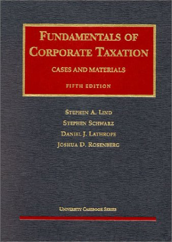 Lind, Schwarz, Lathrope And Rosenberg's Fundamentals Of Corporate Taxation (5th Edition; University Casebook Series)