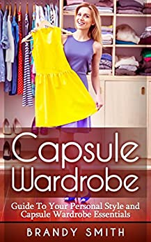 Capsule Wardrobe: Guide to Your Personal Style And Capsule Wardrobe Essentials by [Smith, Brandy]