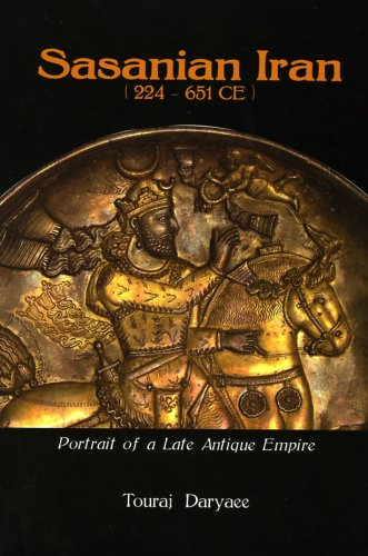 Sasanian Iran 224-651 Ce: Portrait of a Late Antique Empire Touraj Daryaee
