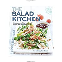 Salad Kitchen The: Delicious, Satisfying and Simple Recipes That Bring Salad to Life