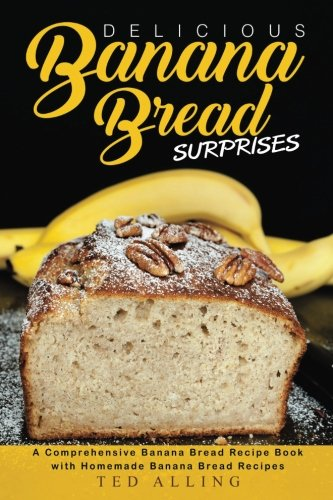 Delicious Banana Bread Surprises  A Comprehensive Banana Bread Recipe Book With Homemade Banana Bread Recipes