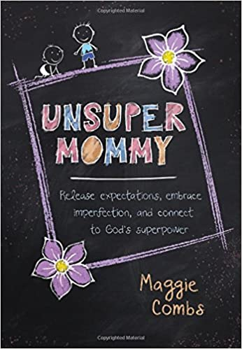 UnsuperMommy: Release Expectations, Embrace Imperfection, and Connect to God's Superpower