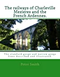 Railways of Charleville Mezieres and the French Ardennes.: The standard gauge and narrow gauge railways described and illustrated.