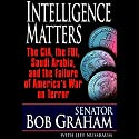 Intelligence Matters: The CIA, FBI, Saudi Arabia, and the Failure of America's War on Terror Audiobook by Bob Graham, Jeffrey Nussbaum Narrated by Jonathan Marosz