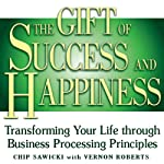 The Gift of Success and Happiness: Transforming Your Life Through Business Processing Principles | Chip Sawicki,Vernon Roberts