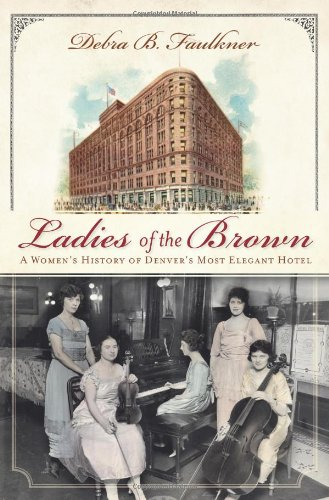 Ladies of the Brown: A Women's History of Denver's Most Elegant Hotel (Landmarks) ()