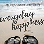 Everyday Happiness: 6 Simple Ways to Get and Keep the Happiness You Deserve | Christopher Koch