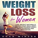 Weight Loss for Women: Lose Weight Naturally, Obtain Your Ideal Body and Shed Pounds Easily with Hypnosis and Meditation | Evan Minter