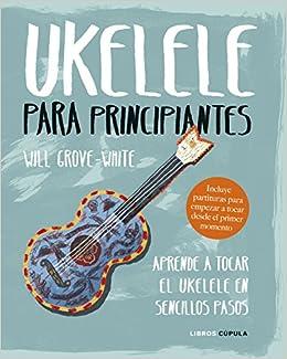 Ukelele para principiantes: Aprende a tocar el ukelele en sencillos pasos Hobbies: Amazon.es: Will Grove-White, Daruma: Libros