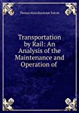 img - for Transportation by rail: an analysis of the maintenance and operation of railroads, showing the character and cost of the service performed by railway companies in the maintenance of highways for commerce, and as carriers of passengers, freight, and the Un book / textbook / text book