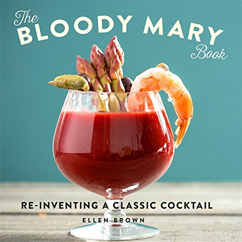 The Bloody Mary Book: Reinventing a Classic Cocktail by Ellen Brown