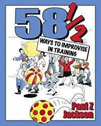 581/2 Ways to Improvise in Training: Improvisation games and activities for workshops, courses and team meetings