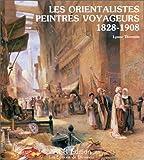 LES ORIENTALISTES PEINTRES VOYAGEURS 1828-1908