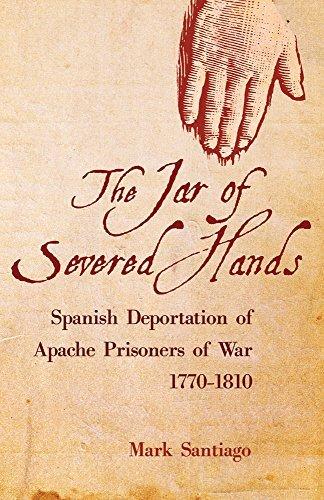 The Jar of Severed Hands: Spanish Deportation of Apache Prisoners of War, 1770???1810 by Mark Santiago (2011-05-05)