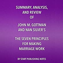 Summary, Analysis, and Review of John M. Gottman and Nan Silver's The Seven Principles for Making Marriage Work: A Practical Guide from the Country's Foremost Relationship Expert Audiobook by  Start Publishing Notes Narrated by Michael Gilboe
