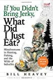 If You Didn't Bring Jerky, What Did I Just Eat?, Bill Heavey, 0871139731