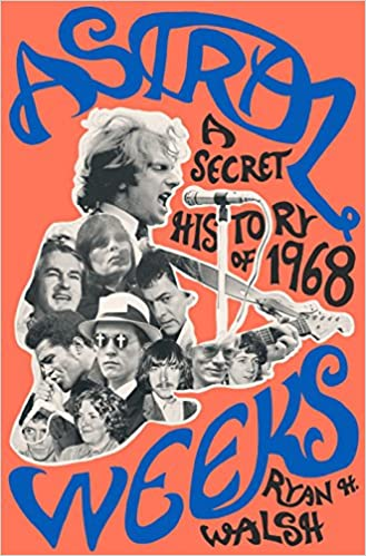 Astral Weeks: A Secret History Of 1968 by Ryan H. Walsh