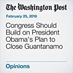 Congress Should Build on President Obama's Plan to Close Guantanamo |  Editorial Board of The Washington Post