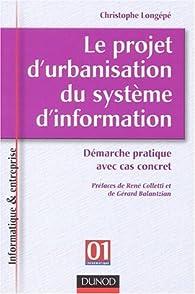 Le projet d'urbanisation du système d'information : Démarche pratique avec cas concret par Christophe Longépé
