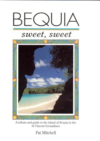 Bequia Sweet Sweet: A Tribute and Guide to the Island of Bequia in the St.Vincent Grenadines