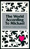 The World According to Michael: An Old Soul's Guide to the Universe (A Michael Book)